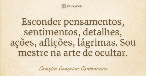 Esconder pensamentos, sentimentos, detalhes, ações, aflições, lágrimas. Sou mestre na arte de ocultar.... Frase de Camylla Gonçalves Cantanheide.