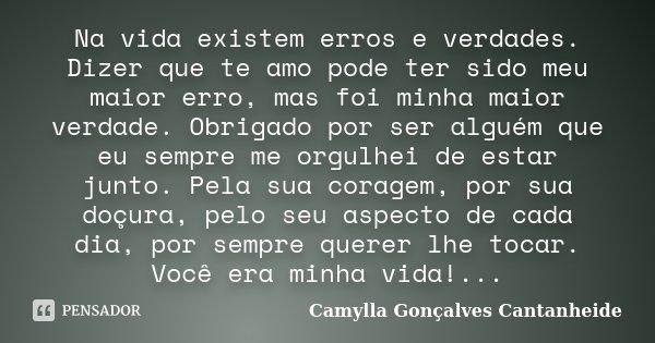 Na vida existem erros e verdades. Dizer que te amo pode ter sido meu maior erro, mas foi minha maior verdade. Obrigado por ser alguém que eu sempre me orgulhei ... Frase de Camylla Gonçalves Cantanheide.