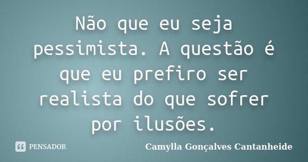 Não que eu seja pessimista. A questão é que eu prefiro ser realista do que sofrer por ilusões.... Frase de Camylla Gonçalves Cantanheide.