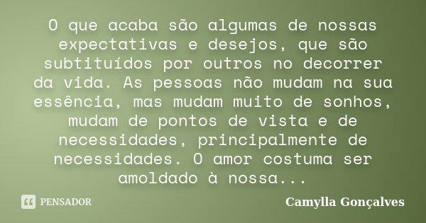O que acaba são algumas de nossas expectativas e desejos, que são subtituídos por outros no decorrer da vida. As pessoas não mudam na sua essência, mas mudam mu... Frase de Camylla Gonçalves.