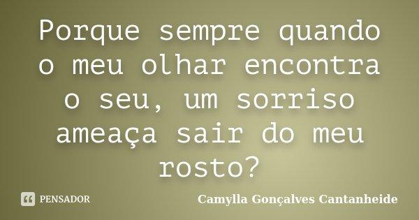 Porque sempre quando o meu olhar encontra o seu, um sorriso ameaça sair do meu rosto?... Frase de Camylla Gonçalves Cantanheide.