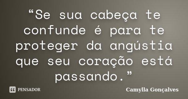 """""""Se sua cabeça te confunde é para te proteger da angústia que seu coração está passando.""""... Frase de Camylla Gonçalves."""