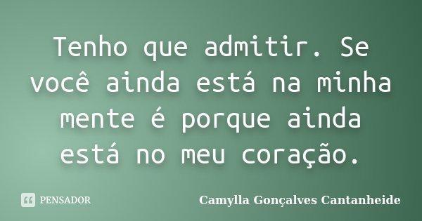 Tenho que admitir. Se você ainda está na minha mente é porque ainda está no meu coração.... Frase de Camylla Gonçalves Cantanheide.