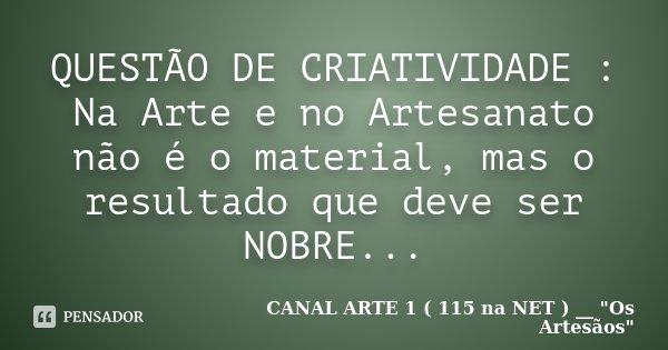 QUESTÃO DE CRIATIVIDADE : Na Arte e no Artesanato não é o material, mas o resultado que deve ser NOBRE...... Frase de CANAL ARTE 1 ( 115 na NET ) __
