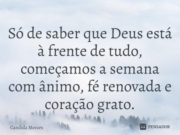 Só de saber que Deus está à frente de tudo, começamos a semana com ânimo, fé renovada e coração grato.... Frase de Candida Moraes.