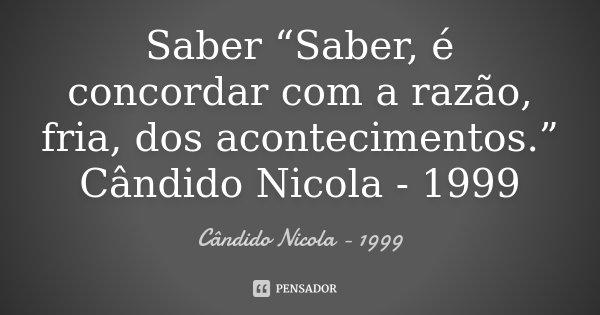 """Saber """"Saber, é concordar com a razão, fria, dos acontecimentos."""" Cândido Nicola - 1999... Frase de Cândido Nicola - 1999."""