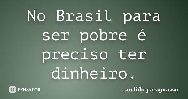 No Brasil para ser pobre é preciso ter dinheiro.... Frase de candido paraguassu.