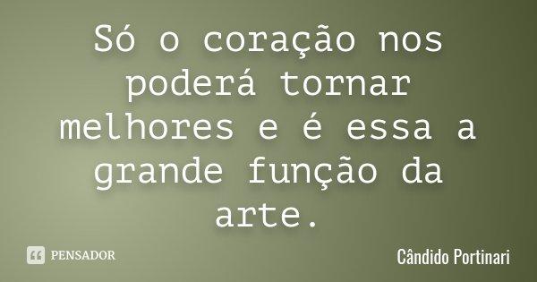 Só o coração nos poderá tornar melhores e é essa a grande função da arte.... Frase de Cândido Portinari.