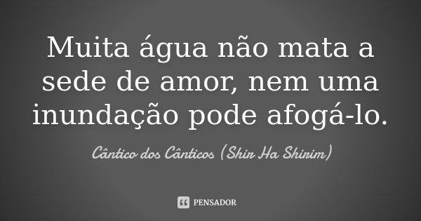Muita água não mata a sede de amor, nem uma inundação pode afogá-lo.... Frase de Cântico dos Cânticos (Shir Ha Shirim).