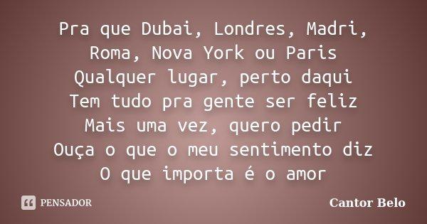 Pra que Dubai, Londres, Madri, Roma, Nova York ou Paris Qualquer lugar, perto daqui Tem tudo pra gente ser feliz Mais uma vez, quero pedir Ouça o que o meu sent... Frase de Cantor Belo.