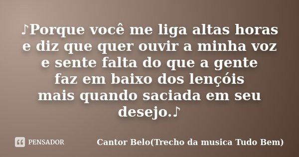 ♪Porque você me liga altas horas e diz que quer ouvir a minha voz e sente falta do que a gente faz em baixo dos lençóis mais quando saciada em seu desejo.... Frase de Cantor Belo(Trecho da musica Tudo Bem).