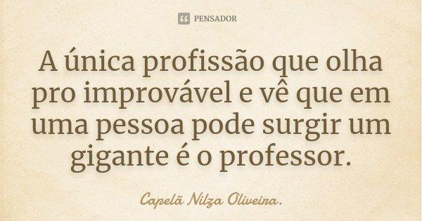 A única profissão que olha pro improvável e vê que em uma pessoa pode surgir um gigante é o professor.... Frase de Capelã Nilza Oliveira..