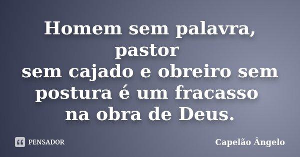 Homem sem palavra, pastor sem cajado e obreiro sem postura é um fracasso na obra de Deus.... Frase de Capelão Ângelo.