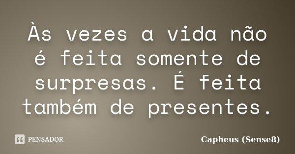 Às vezes a vida não é feita somente de surpresas. É feita também de presentes.... Frase de Capheus (Sense8).