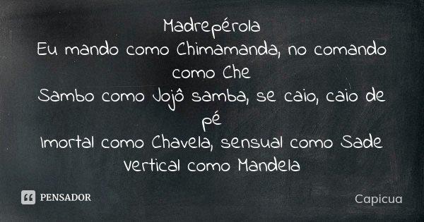 Madrepérola Eu mando como Chimamanda, no comando como Che Sambo como Jojô samba, se caio, caio de pé Imortal como Chavela, sensual como Sade Vertical como Mande... Frase de Capicua.