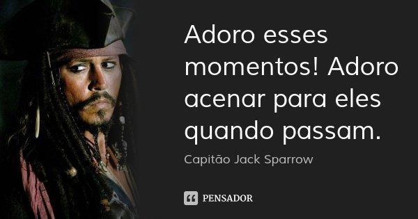 Adoro esses momentos! Adoro acenar para eles quando passam.... Frase de Capitão Jack Sparrow.