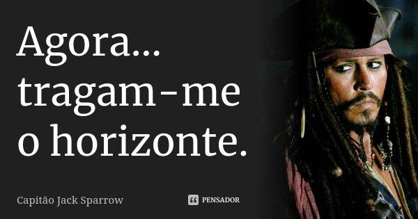 Agora... tragam-me o horizonte.... Frase de Capitão Jack Sparrow.