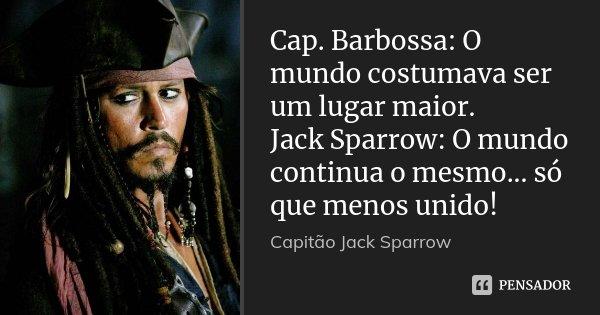 Cap. Barbossa: O mundo costumava ser um lugar maior. Jack Sparrow: O mundo continua o mesmo... só que menos unido!... Frase de Capitão Jack Sparrow.