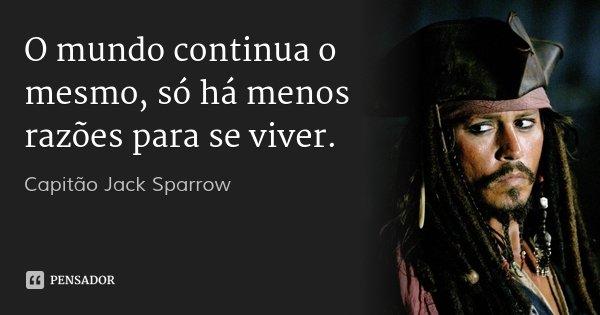 O mundo continua o mesmo, só há menos razões para se viver.... Frase de Capitão Jack Sparrow.