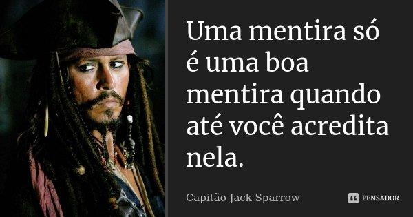 Uma mentira só é uma boa mentira quando até você acredita nela.... Frase de Capitão Jack Sparrow.
