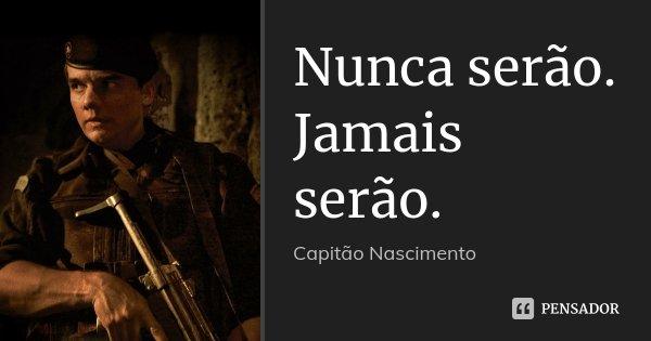 Nunca serão. Jamais serão.... Frase de Capitão Nascimento.