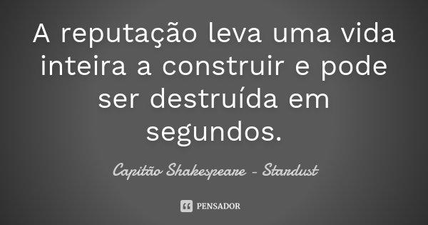 A reputação leva uma vida inteira a construir e pode ser destruída em segundos.... Frase de Capitão Shakespeare - Stardust.