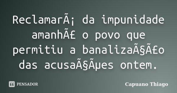 Reclamará da impunidade amanhã o povo que permitiu a banalização das acusações ontem.... Frase de Capuano, Thiago.
