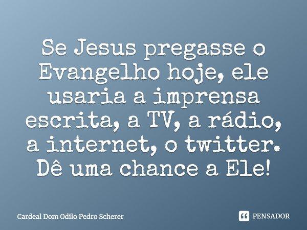 Se Jesus pregasse o Evangelho hoje, ele usaria a imprensa escrita, a TV, a rádio, a internet, o twitter. Dê uma chance a Ele !... Frase de Cardeal Dom Odilo Pedro Scherer.
