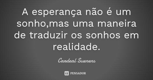 A esperança não é um sonho,mas uma maneira de traduzir os sonhos em realidade.... Frase de Cardeal Suenens.