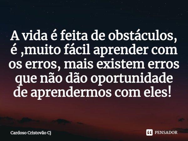 A vida é feita de obstáculos, é ,muito fácil aprender com os erros, mais existem erros que não dão oportunidade de aprendermos com eles! ... Frase de Cardoso Cristovão Cj.