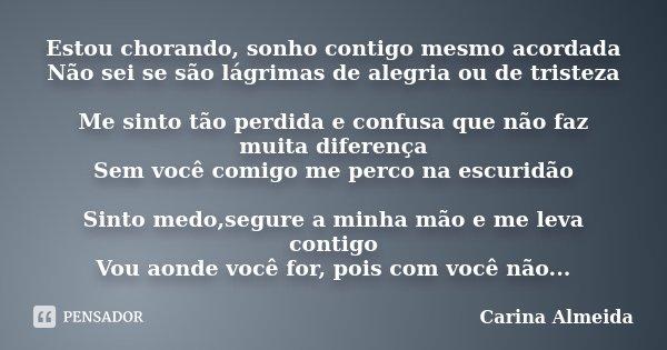 Estou chorando, sonho contigo mesmo acordada Não sei se são lágrimas de alegria ou de tristeza Me sinto tão perdida e confusa que não faz muita diferença Sem vo... Frase de Carina Almeida.