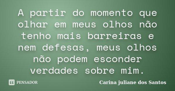 A partir do momento que olhar em meus olhos não tenho mais barreiras e nem defesas, meus olhos não podem esconder verdades sobre mim.... Frase de Carina Juliane Dos Santos.