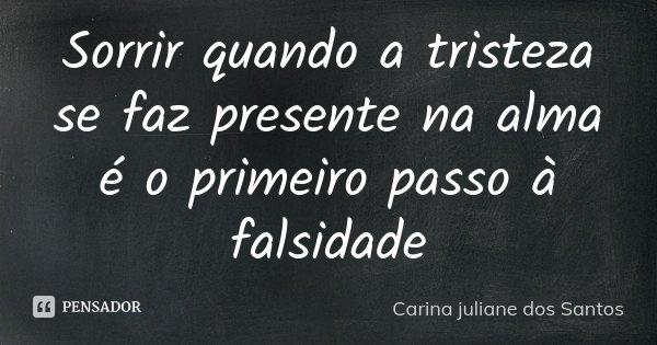 Sorrir quando a tristeza se faz presente na alma é o primeiro passo à falsidade... Frase de Carina juliane dos Santos.