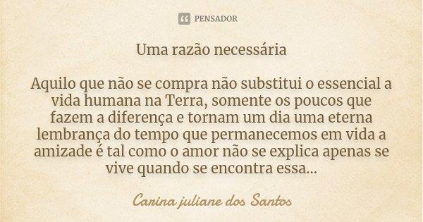 Uma razão necessária Aquilo que não se compra não substitui o essencial a vida humana na Terra, somente os poucos que fazem a diferença e tornam um dia uma eter... Frase de Carina juliane dos Santos.