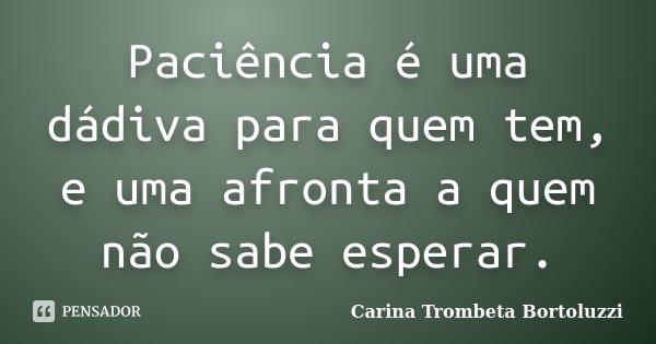 Paciência é uma dádiva para quem tem, e uma afronta a quem não sabe esperar.... Frase de Carina Trombeta Bortoluzzi.