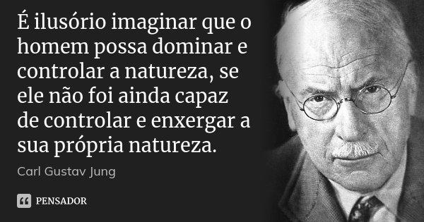 É ilusório imaginar que o homem possa dominar e controlar a natureza, se ele não foi ainda capaz de controlar e enxergar a sua própria natureza.... Frase de Carl Gustav Jung.