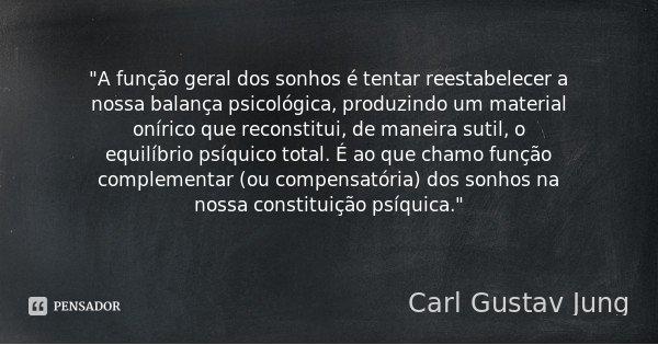 """""""A função geral dos sonhos é tentar reestabelecer a nossa balança psicológica, produzindo um material onírico que reconstitui, de maneira sutil, o equilíbr... Frase de Carl Gustav jung."""