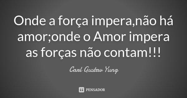 Onde a força impera,não há amor;onde o Amor impera as forças não contam!!!... Frase de Carl Gustav Yung.