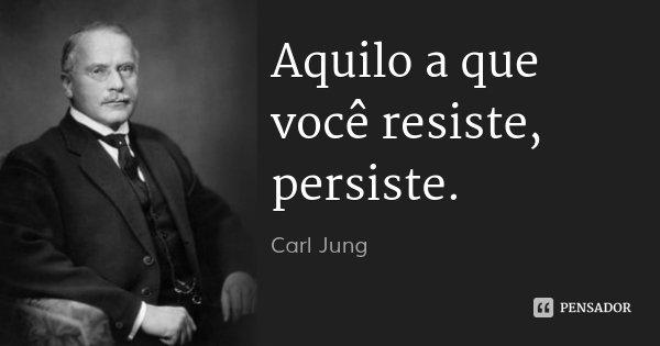 Aquilo a que você resiste, persiste.... Frase de Carl Jung.