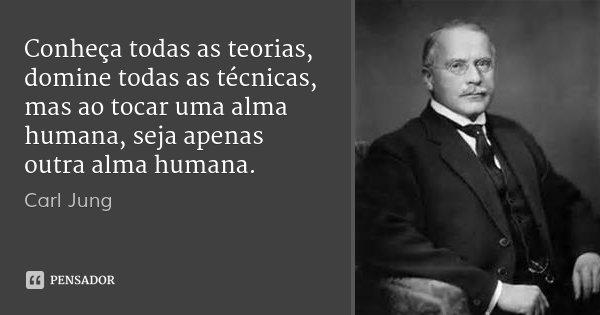 Conheça todas as teorias, domine todas as técnicas, mas ao tocar uma alma humana, seja apenas outra alma humana.... Frase de Carl Jung.