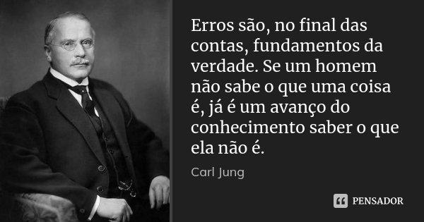 Erros são, no final das contas, fundamentos da verdade. Se um homem não sabe o que uma coisa é, já é um avanço do conhecimento saber o que ela não é.... Frase de Carl Jung.