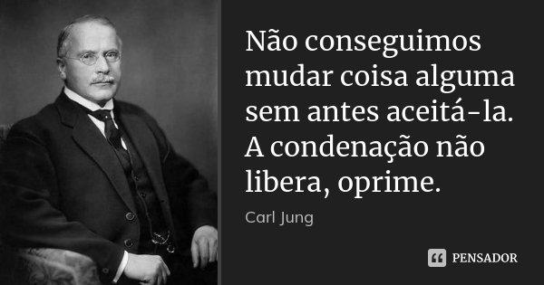 Não conseguimos mudar coisa alguma sem antes aceitá-la. A condenação não libera, oprime.... Frase de Carl Jung.