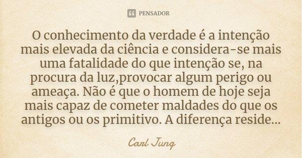 O conhecimento da verdade é a intenção mais elevada da ciência e considera-se mais uma fatalidade do que intenção se, na procura da luz,provocar algum perigo ou... Frase de Carl Jung.