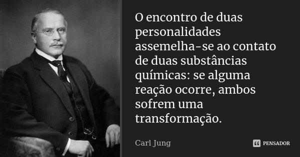 O encontro de duas personalidades assemelha-se ao contato de duas substâncias químicas: se alguma reação ocorre, ambos sofrem uma transformação.... Frase de Carl Jung.
