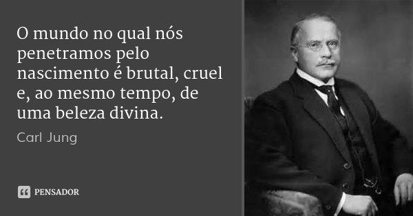 O mundo no qual nós penetramos pelo nascimento é brutal, cruel e, ao mesmo tempo, de uma beleza divina.... Frase de Carl Jung.