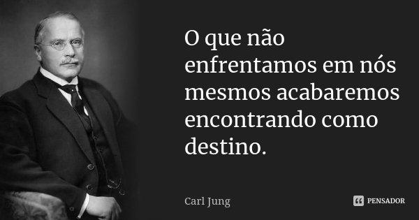 O que não enfrentamos em nós mesmos acabaremos encontrando como destino.... Frase de Carl Jung.