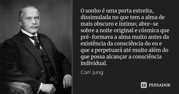 O sonho é uma porta estreita, dissimulada no que tem a alma de mais obscuro e íntimo; abre-se sobre a noite original e cósmica que pré-formava a alma muito ante... Frase de Carl Jung.
