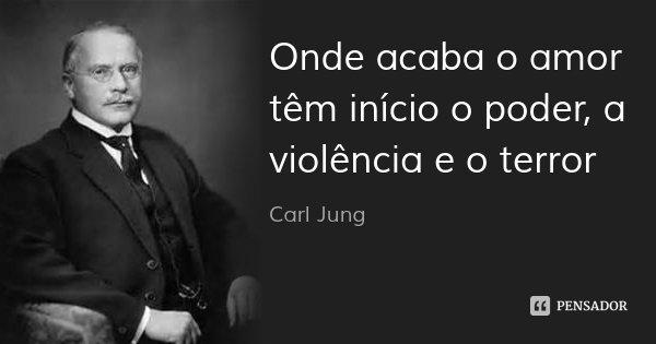 Onde acaba o amor têm início o poder, a violência e o terror... Frase de Carl Jung.