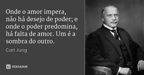 Onde o amor impera, não há desejo de poder; e onde o poder predomina, há falta de amor. Um é a sombra do outro.... Frase de Carl Jung.