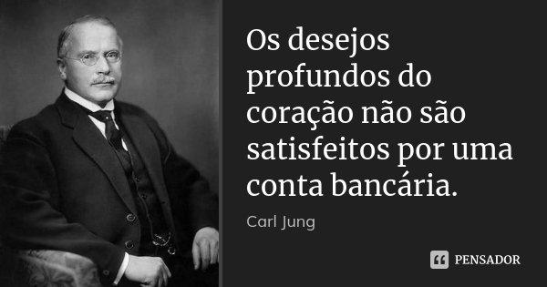 Os desejos profundos do coração não são satisfeitos por uma conta bancária.... Frase de Carl Jung.